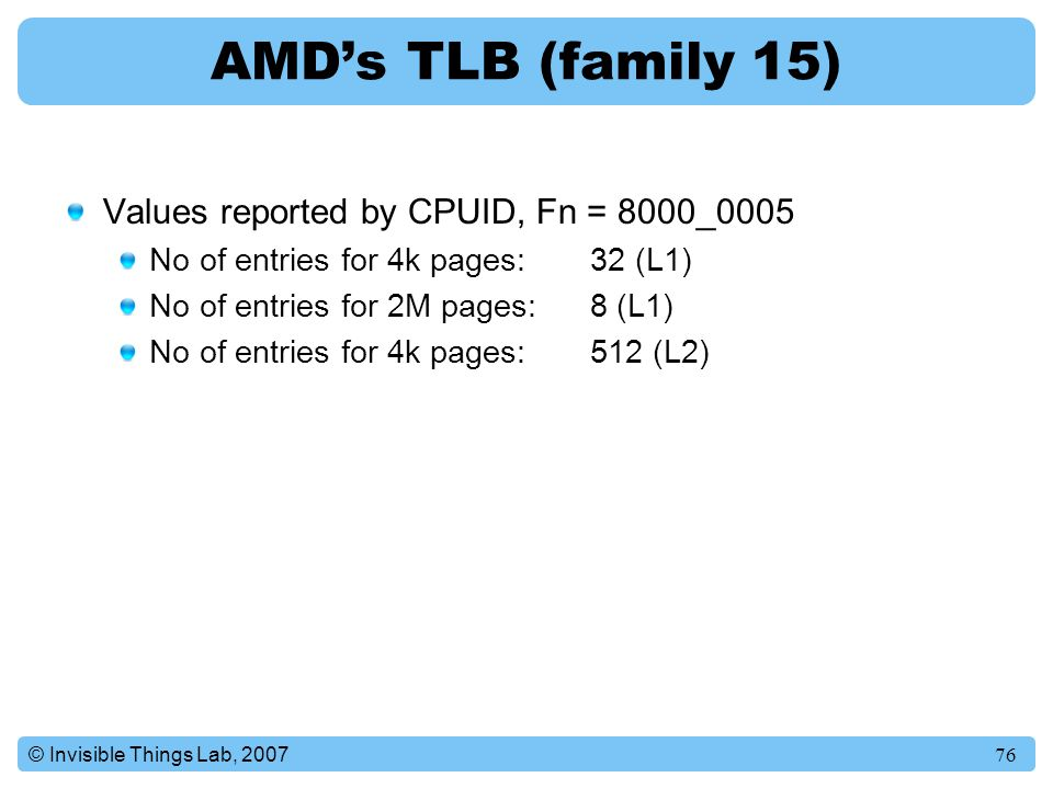 76© Invisible Things Lab, 2007 AMD's TLB (family 15) Values reported by CPUID, Fn = 8000_0005 No of entries for 4k pages: 32 (L1) No of entries for 2M pages: 8 (L1) No of entries for 4k pages: 512 (L2)