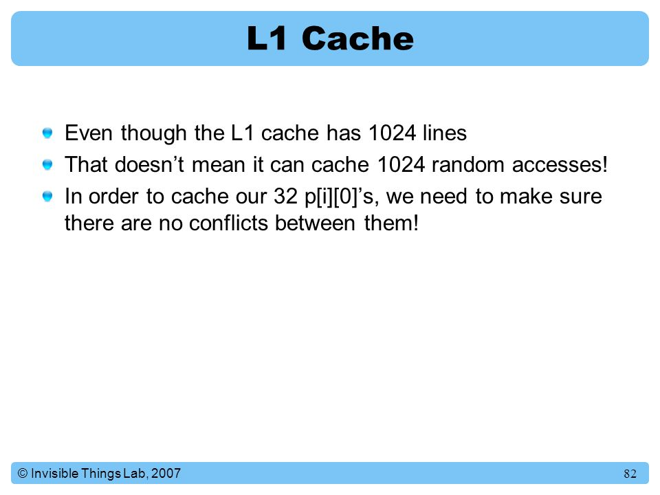 82© Invisible Things Lab, 2007 L1 Cache Even though the L1 cache has 1024 lines That doesn't mean it can cache 1024 random accesses.