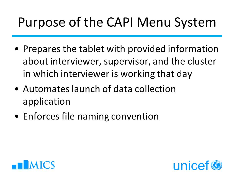 Purpose of the CAPI Menu System Prepares the tablet with provided information about interviewer, supervisor, and the cluster in which interviewer is working that day Automates launch of data collection application Enforces file naming convention