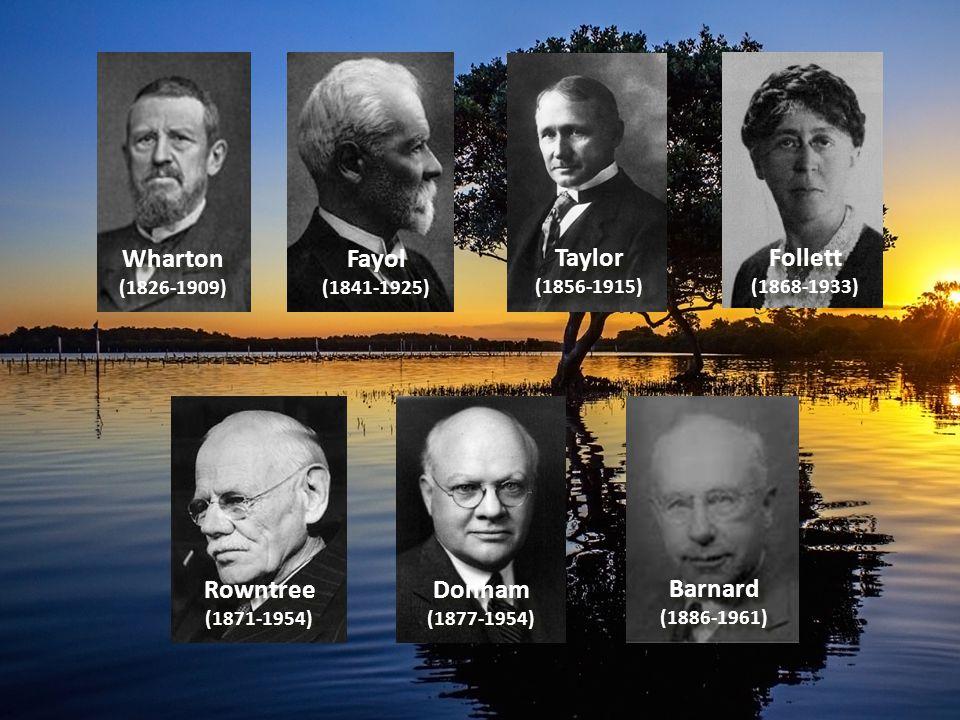 Wharton (1826-1909) Wharton (1826-1909) Fayol (1841-1925) Fayol (1841-1925) Taylor (1856-1915) Taylor (1856-1915) Follett (1868-1933) Follett (1868-1933) Rowntree (1871-1954) Rowntree (1871-1954) Donham (1877-1954) Donham (1877-1954) Barnard (1886-1961) Barnard (1886-1961)