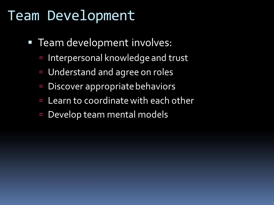 Team Development  Team development involves:  Interpersonal knowledge and trust  Understand and agree on roles  Discover appropriate behaviors  Learn to coordinate with each other  Develop team mental models