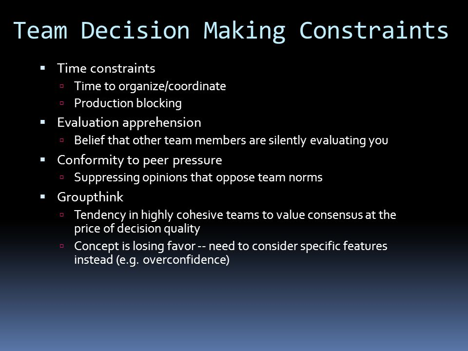 Team Decision Making Constraints  Time constraints  Time to organize/coordinate  Production blocking  Evaluation apprehension  Belief that other team members are silently evaluating you  Conformity to peer pressure  Suppressing opinions that oppose team norms  Groupthink  Tendency in highly cohesive teams to value consensus at the price of decision quality  Concept is losing favor -- need to consider specific features instead (e.g.