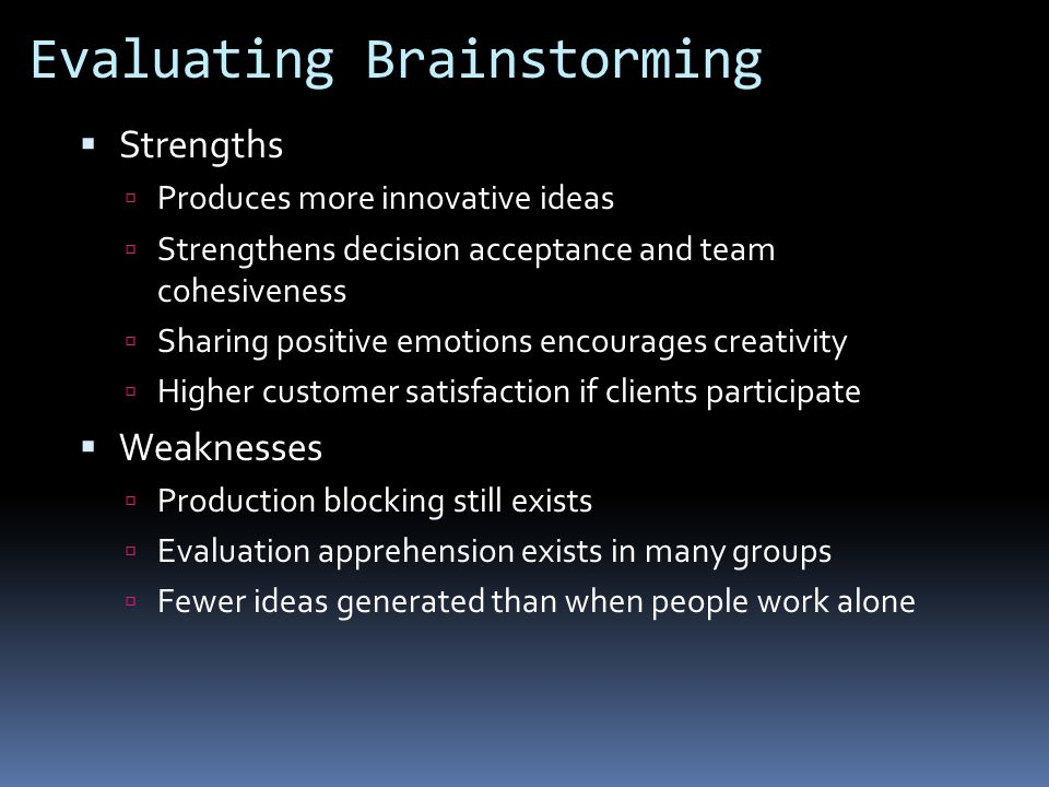 Evaluating Brainstorming  Strengths  Produces more innovative ideas  Strengthens decision acceptance and team cohesiveness  Sharing positive emotions encourages creativity  Higher customer satisfaction if clients participate  Weaknesses  Production blocking still exists  Evaluation apprehension exists in many groups  Fewer ideas generated than when people work alone