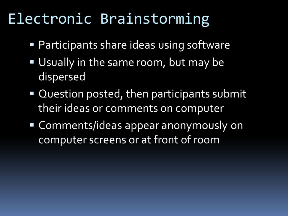 Electronic Brainstorming  Participants share ideas using software  Usually in the same room, but may be dispersed  Question posted, then participants submit their ideas or comments on computer  Comments/ideas appear anonymously on computer screens or at front of room