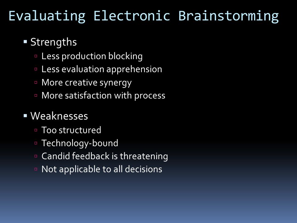 Evaluating Electronic Brainstorming  Strengths  Less production blocking  Less evaluation apprehension  More creative synergy  More satisfaction with process  Weaknesses  Too structured  Technology-bound  Candid feedback is threatening  Not applicable to all decisions
