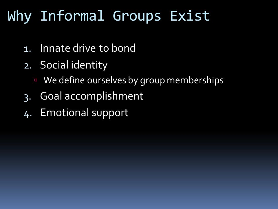 Why Informal Groups Exist 1. Innate drive to bond 2.