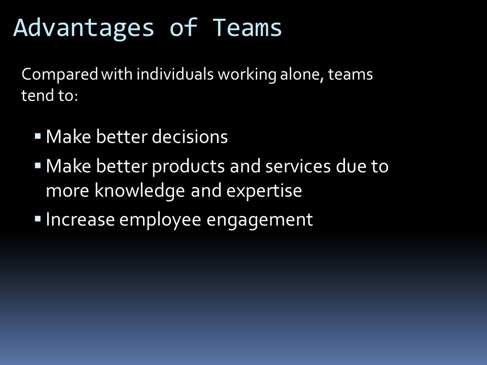 Advantages of Teams  Make better decisions  Make better products and services due to more knowledge and expertise  Increase employee engagement Compared with individuals working alone, teams tend to: