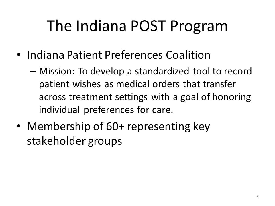 The Indiana POST Program Indiana Patient Preferences Coalition – Mission: To develop a standardized tool to record patient wishes as medical orders th