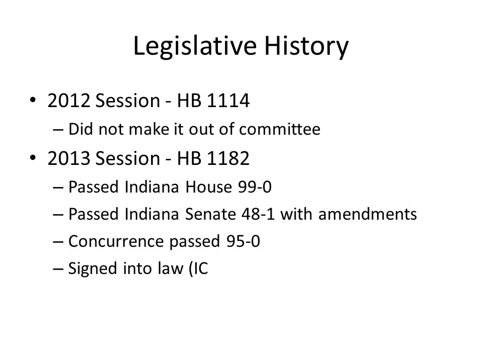 Legislative History 2012 Session - HB 1114 – Did not make it out of committee 2013 Session - HB 1182 – Passed Indiana House 99-0 – Passed Indiana Sena