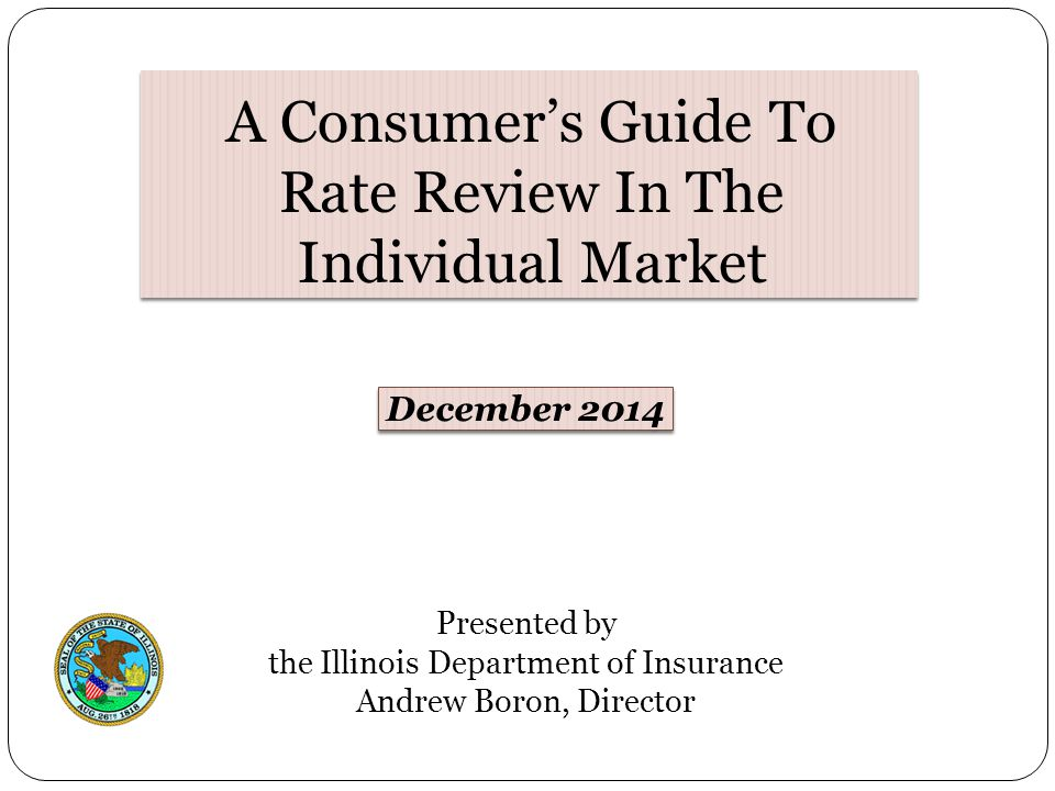 Presented by the Illinois Department of Insurance Andrew Boron, Director December 2014 A Consumer's Guide To Rate Review In The Individual Market