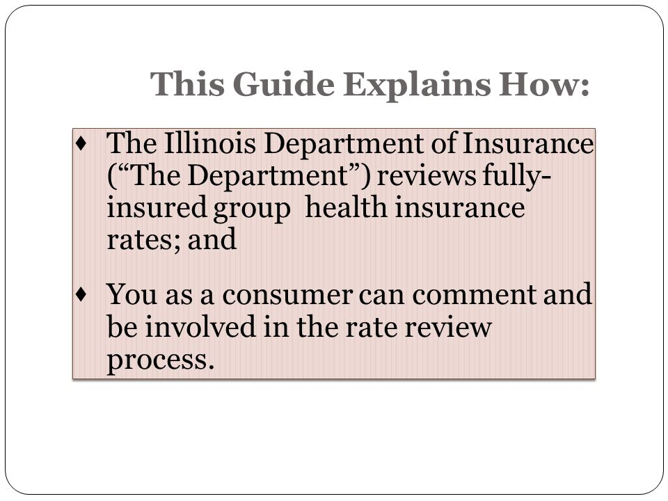  The Illinois Department of Insurance ( The Department ) reviews fully- insured grouphealth insurance rates; and  You as a consumer can comment and be involved in the rate review process.