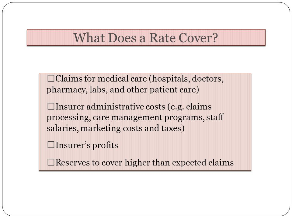 Claims for medical care (hospitals, doctors, pharmacy, labs, and other patient care) Insurer administrative costs (e.g.