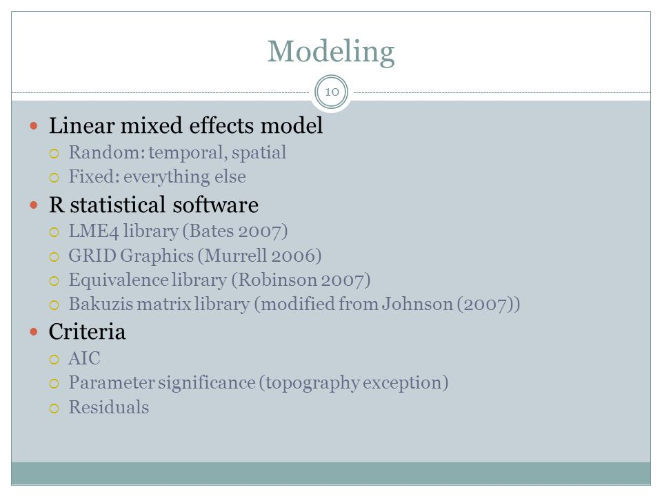 Modeling Linear mixed effects model  Random: temporal, spatial  Fixed: everything else R statistical software  LME4 library (Bates 2007)  GRID Graphics (Murrell 2006)  Equivalence library (Robinson 2007)  Bakuzis matrix library (modified from Johnson (2007)) Criteria  AIC  Parameter significance (topography exception)  Residuals 10
