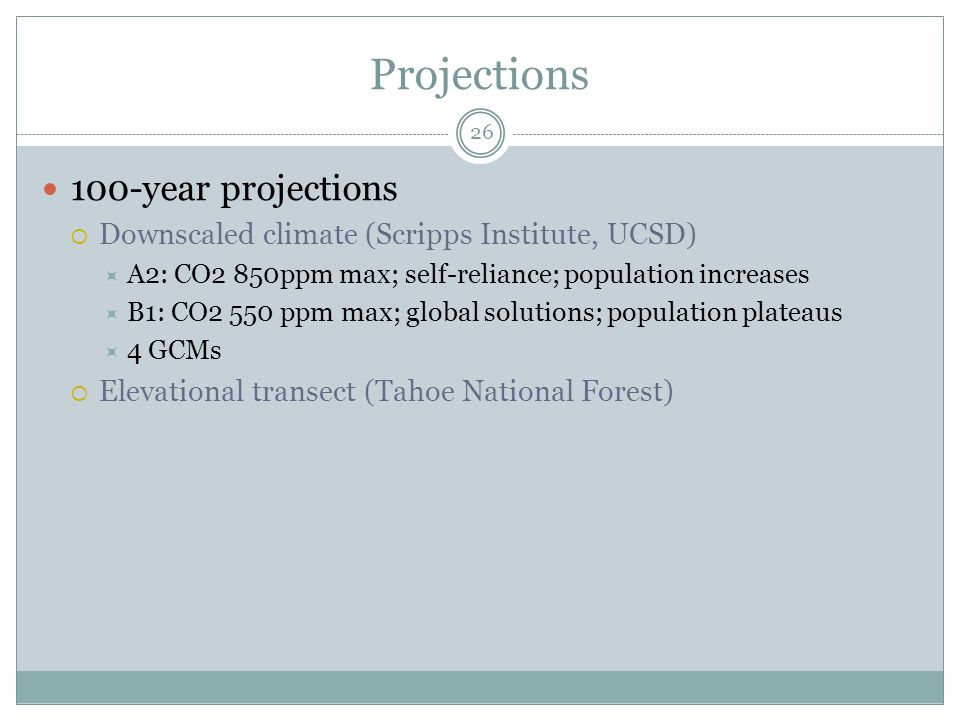 Projections 100-year projections  Downscaled climate (Scripps Institute, UCSD)  A2: CO2 850ppm max; self-reliance; population increases  B1: CO2 550 ppm max; global solutions; population plateaus  4 GCMs  Elevational transect (Tahoe National Forest) 26