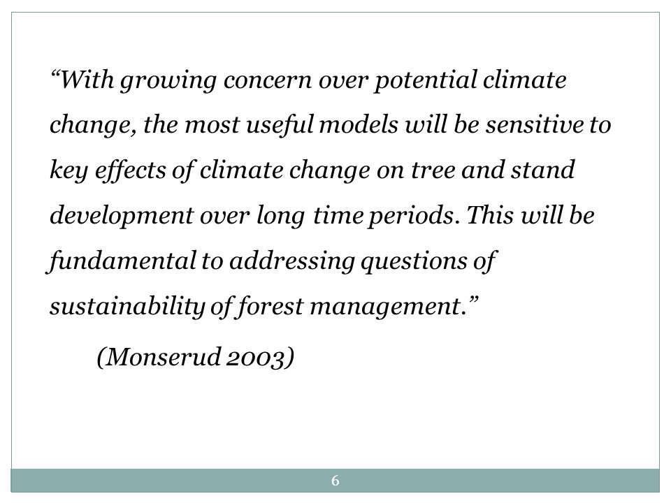 With growing concern over potential climate change, the most useful models will be sensitive to key effects of climate change on tree and stand development over long time periods.