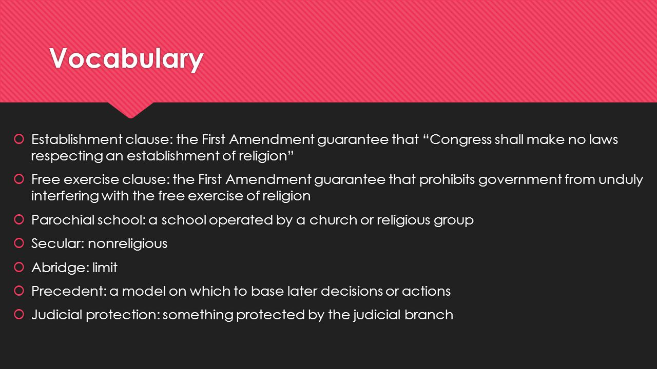 Vocabulary  Establishment clause: the First Amendment guarantee that Congress shall make no laws respecting an establishment of religion  Free exercise clause: the First Amendment guarantee that prohibits government from unduly interfering with the free exercise of religion  Parochial school: a school operated by a church or religious group  Secular: nonreligious  Abridge: limit  Precedent: a model on which to base later decisions or actions  Judicial protection: something protected by the judicial branch  Establishment clause: the First Amendment guarantee that Congress shall make no laws respecting an establishment of religion  Free exercise clause: the First Amendment guarantee that prohibits government from unduly interfering with the free exercise of religion  Parochial school: a school operated by a church or religious group  Secular: nonreligious  Abridge: limit  Precedent: a model on which to base later decisions or actions  Judicial protection: something protected by the judicial branch