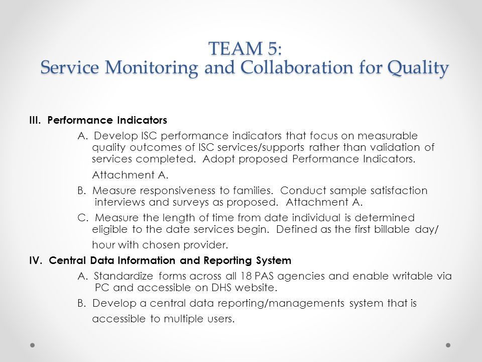 TEAM 5: Service Monitoring and Collaboration for Quality Next Steps: Pending Steering Committee Approval Establish pilot roll out and timeframe Identify 6-10 ISC agencies, Providers and parents/guardians to participate in the pilot of the Individual Visit and Interview Document and Interpretive Guidelines; schedule training to initiate pilot Team 5 to evaluate feedback following pilot and provide revision recommendations Final recommendations submitted to state for approval Full project implementation hosting multiple, mandatory joint trainings for ISC's and providers on how to use the new tools, adopt person centered planning practices and understand the new performance indicators.