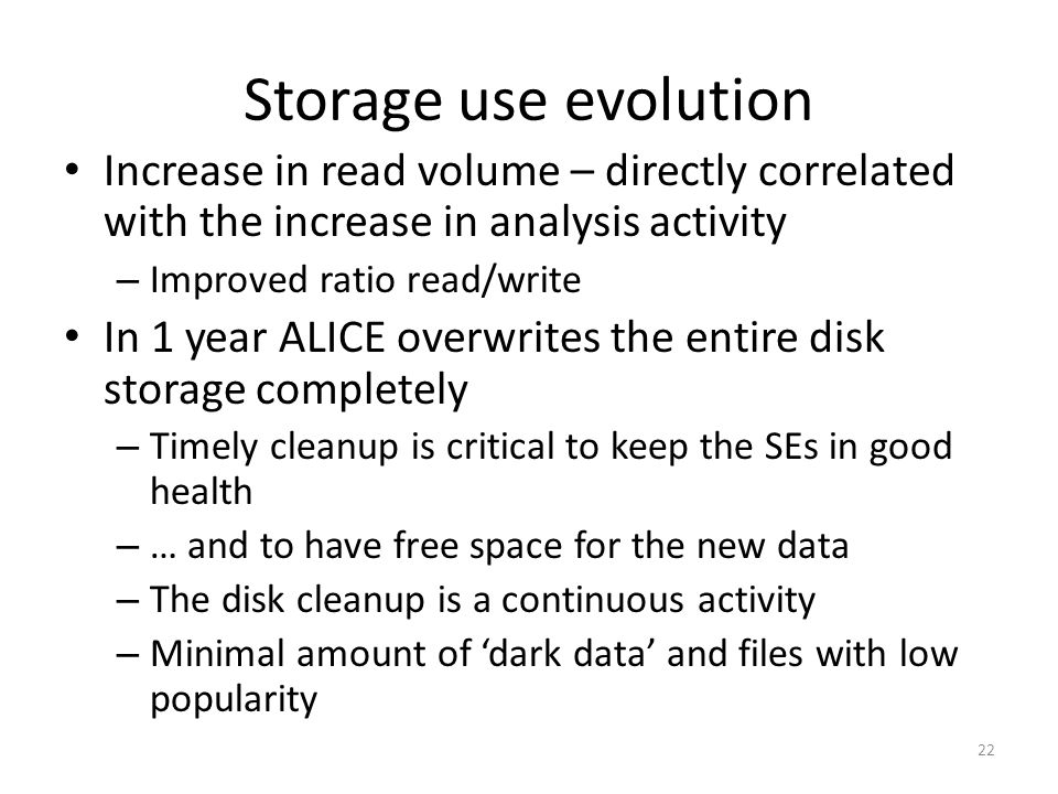 Storage use evolution Increase in read volume – directly correlated with the increase in analysis activity – Improved ratio read/write In 1 year ALICE overwrites the entire disk storage completely – Timely cleanup is critical to keep the SEs in good health – … and to have free space for the new data – The disk cleanup is a continuous activity – Minimal amount of 'dark data' and files with low popularity 22