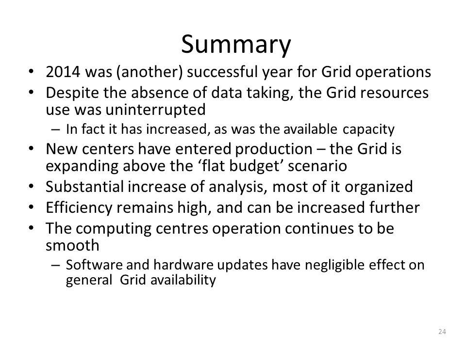 Summary 2014 was (another) successful year for Grid operations Despite the absence of data taking, the Grid resources use was uninterrupted – In fact it has increased, as was the available capacity New centers have entered production – the Grid is expanding above the 'flat budget' scenario Substantial increase of analysis, most of it organized Efficiency remains high, and can be increased further The computing centres operation continues to be smooth – Software and hardware updates have negligible effect on general Grid availability 24