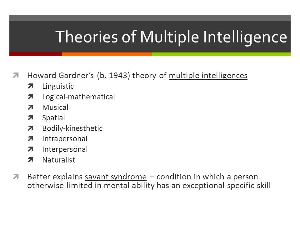 Multiple intelligences -cont-  Robert Sternberg's three intelligences – believed each was learned  Analytical intelligence – logical reasoning skills that include analysis, evaluation and comparison; assessed by intelligence tests  Creative intelligence – imaginative skills that include developing new inventions and seeing new relationships  Practical intelligence – street smart skills that include coping with people and events  Emotional intelligence – ability to perceive, understand, manage and use emotions  Does not include self-esteem or optimism  Some psychologists feel this is stretching intelligence too far