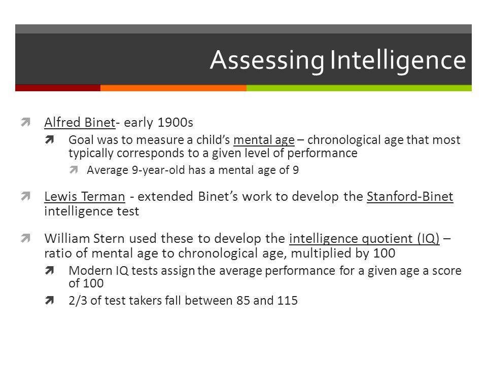 Assessing Intelligence -cont-  Achievement tests – tests designed to assess what a person has learned  AP test  Aptitude tests – tests designed to predict a person's future performance  SAT  Wechsler Adult Intelligence Scale (WAIS) – most widely used intelligence test  Produces a single IQ score but calculates how far a person's score deviates from scores of others in the same group and plotted on a bell curve