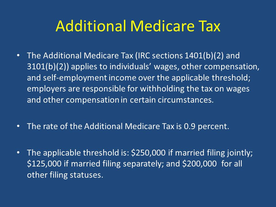 Additional Medicare Tax The Additional Medicare Tax (IRC sections 1401(b)(2) and 3101(b)(2)) applies to individuals' wages, other compensation, and self-employment income over the applicable threshold; employers are responsible for withholding the tax on wages and other compensation in certain circumstances.