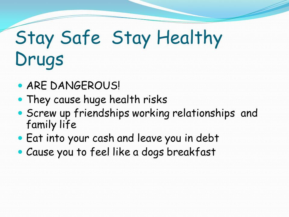Stay Safe Stay Healthy Drugs ARE DANGEROUS! They cause huge health risks Screw up friendships working relationships and family life Eat into your cash