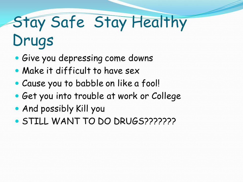 Stay Safe Stay Healthy Drugs Give you depressing come downs Make it difficult to have sex Cause you to babble on like a fool! Get you into trouble at