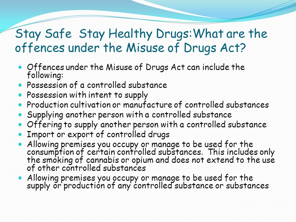 Stay Safe Stay Healthy Drugs:What are the offences under the Misuse of Drugs Act? Offences under the Misuse of Drugs Act can include the following: Po