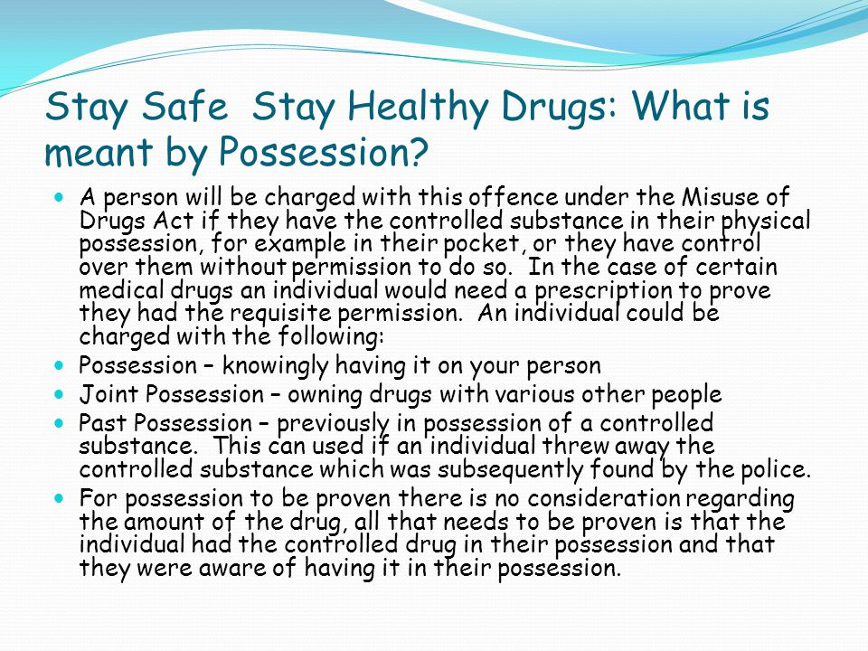 Stay Safe Stay Healthy Drugs: What is meant by Possession? A person will be charged with this offence under the Misuse of Drugs Act if they have the c