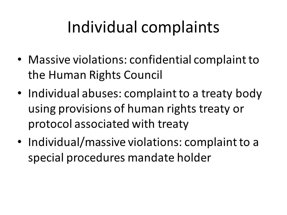 Human Rights Council Complaint Procedure Address 'consistent patterns of gross + reliably arrested violations of all human rights + all fundamental freedoms occurring in any part of the world and in any circumstances' Confidential Must have direct/reliable knowledge No direct remedy