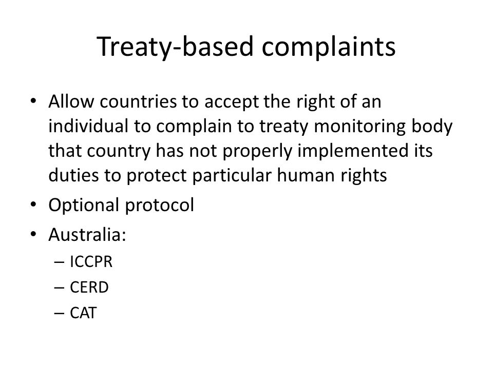 Making a communication Communication = individual's complaint under treaty Two stages: – Treaty body decides whether complaint is admissible – Consider merits or substance of the case + decides if particular activity/inactivity breaches rights set out in relevant treaty Decision expressed as 'views' the treaty body has 'adopted'