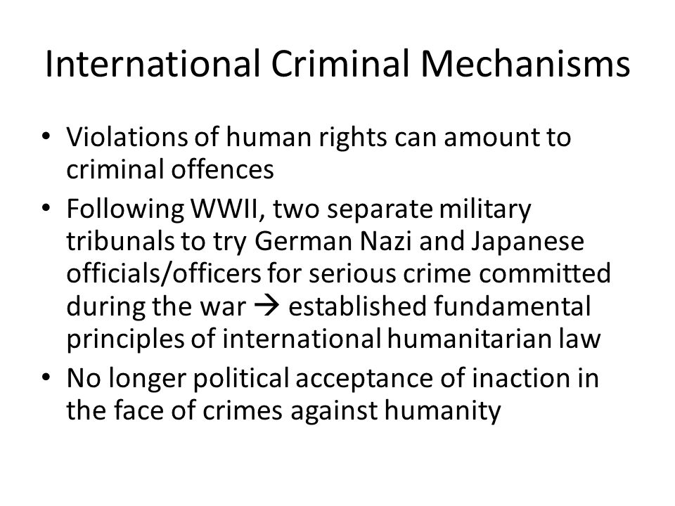 International Criminal Mechanisms Violations of human rights can amount to criminal offences Following WWII, two separate military tribunals to try German Nazi and Japanese officials/officers for serious crime committed during the war  established fundamental principles of international humanitarian law No longer political acceptance of inaction in the face of crimes against humanity