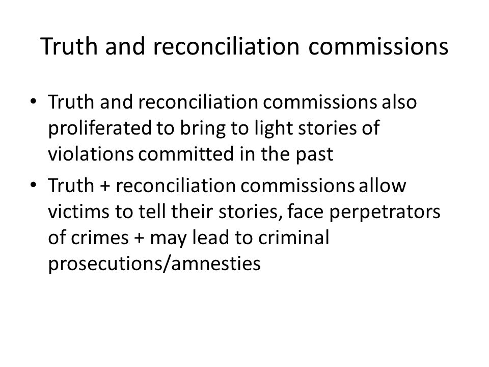 Truth and reconciliation commissions Truth and reconciliation commissions also proliferated to bring to light stories of violations committed in the past Truth + reconciliation commissions allow victims to tell their stories, face perpetrators of crimes + may lead to criminal prosecutions/amnesties