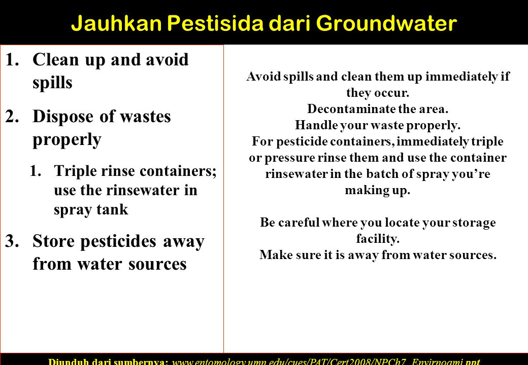 1.Clean up and avoid spills 2.Dispose of wastes properly 1.Triple rinse containers; use the rinsewater in spray tank 3.Store pesticides away from water sources Diunduh dari sumbernya: www.entomology.umn.edu/cues/PAT/Cert2008/NPCh7_Envirnoami.ppt‎ Jauhkan Pestisida dari Groundwater Avoid spills and clean them up immediately if they occur.