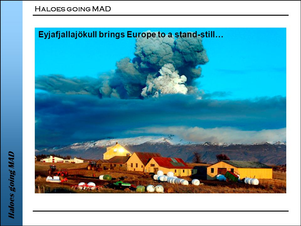 Haloes going MAD Eyjafjallajökull brings Europe to a stand-still…