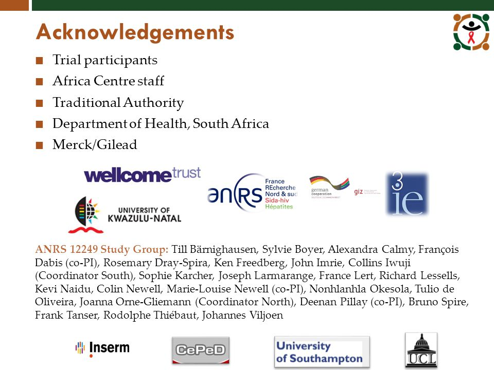 Acknowledgements Trial participants Africa Centre staff Traditional Authority Department of Health, South Africa Merck/Gilead ANRS 12249 Study Group: Till Bärnighausen, Sylvie Boyer, Alexandra Calmy, François Dabis (co-PI), Rosemary Dray-Spira, Ken Freedberg, John Imrie, Collins Iwuji (Coordinator South), Sophie Karcher, Joseph Larmarange, France Lert, Richard Lessells, Kevi Naidu, Colin Newell, Marie-Louise Newell (co-PI), Nonhlanhla Okesola, Tulio de Oliveira, Joanna Orne-Gliemann (Coordinator North), Deenan Pillay (co-PI), Bruno Spire, Frank Tanser, Rodolphe Thiébaut, Johannes Viljoen