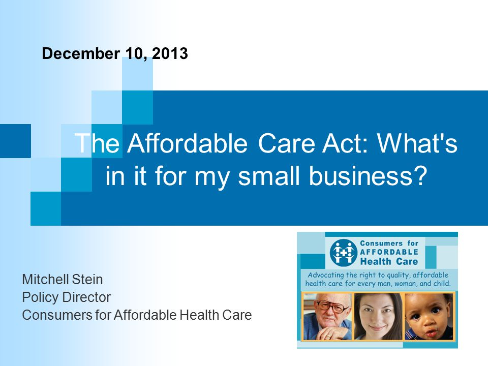 The Affordable Care Act: What's in it for my small business? Mitchell Stein Policy Director Consumers for Affordable Health Care December 10, 2013