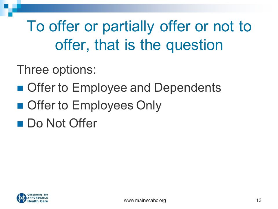 To offer or partially offer or not to offer, that is the question Three options: Offer to Employee and Dependents Offer to Employees Only Do Not Offer www.mainecahc.org13
