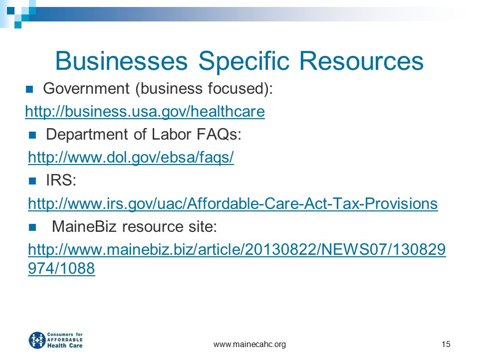 Businesses Specific Resources Government (business focused): http://business.usa.gov/healthcare Department of Labor FAQs: http://www.dol.gov/ebsa/faqs