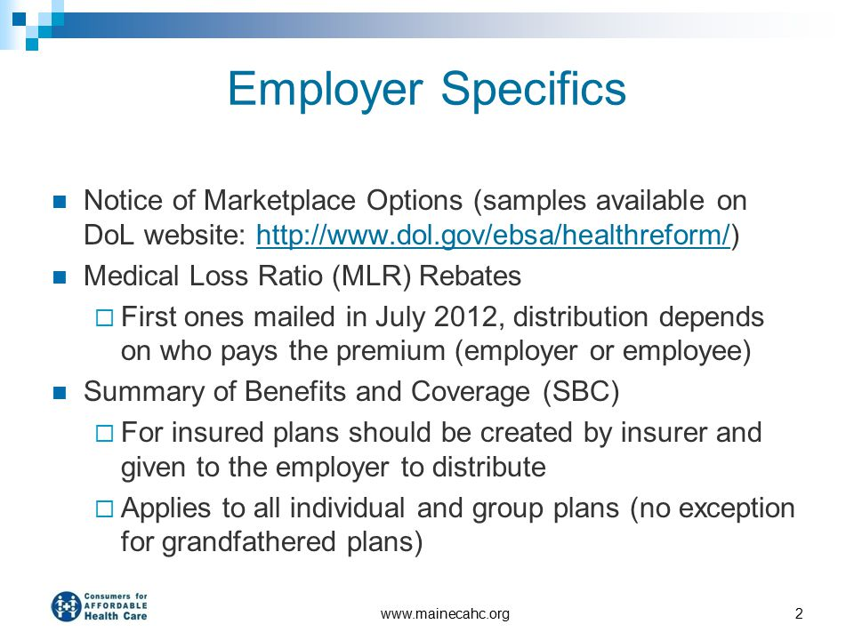 Employer Specifics Notice of Marketplace Options (samples available on DoL website: http://www.dol.gov/ebsa/healthreform/)http://www.dol.gov/ebsa/healthreform/ Medical Loss Ratio (MLR) Rebates  First ones mailed in July 2012, distribution depends on who pays the premium (employer or employee) Summary of Benefits and Coverage (SBC)  For insured plans should be created by insurer and given to the employer to distribute  Applies to all individual and group plans (no exception for grandfathered plans) www.mainecahc.org2