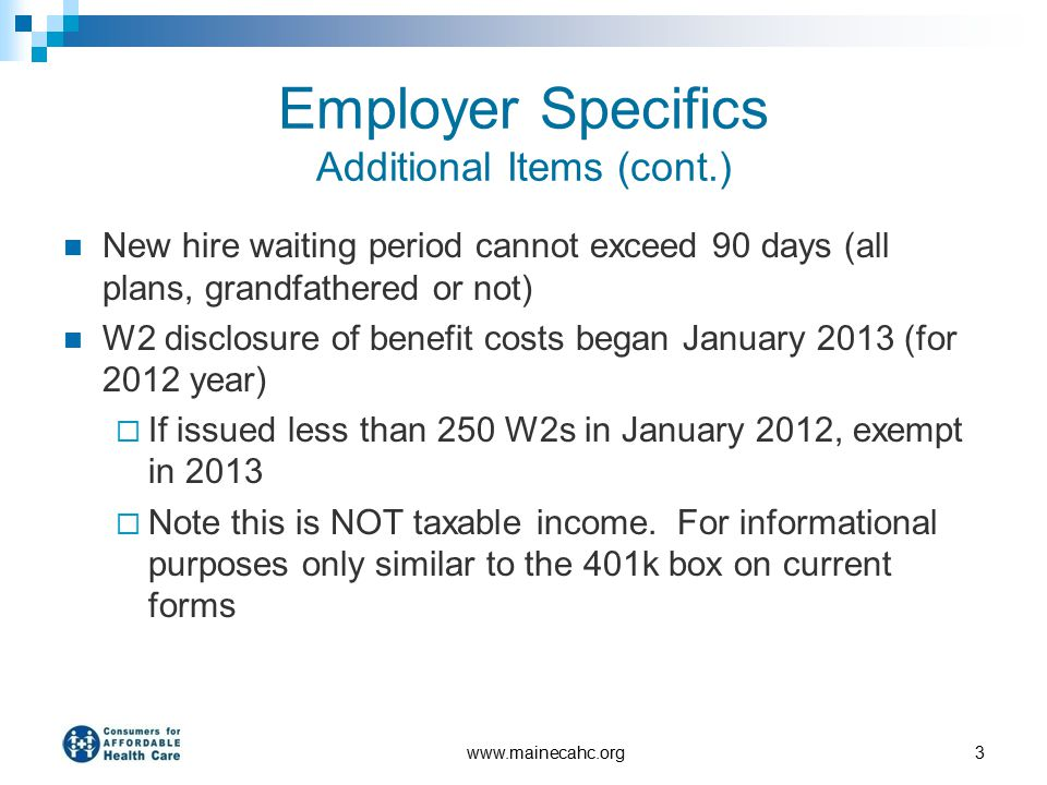 Employer Specifics Additional Items (cont.) New hire waiting period cannot exceed 90 days (all plans, grandfathered or not) W2 disclosure of benefit costs began January 2013 (for 2012 year)  If issued less than 250 W2s in January 2012, exempt in 2013  Note this is NOT taxable income.