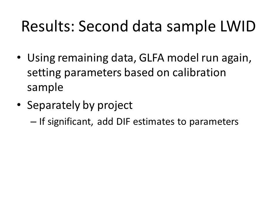 Results: Second data sample LWID Using remaining data, GLFA model run again, setting parameters based on calibration sample Separately by project – If significant, add DIF estimates to parameters