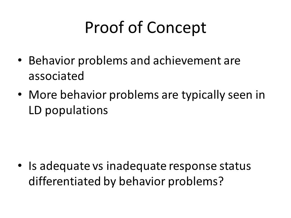 Proof of Concept Behavior problems and achievement are associated More behavior problems are typically seen in LD populations Is adequate vs inadequate response status differentiated by behavior problems
