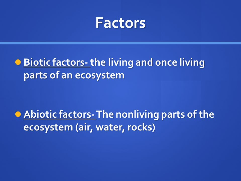 Factors Biotic factors- the living and once living parts of an ecosystem Biotic factors- the living and once living parts of an ecosystem Abiotic factors- The nonliving parts of the ecosystem (air, water, rocks) Abiotic factors- The nonliving parts of the ecosystem (air, water, rocks)
