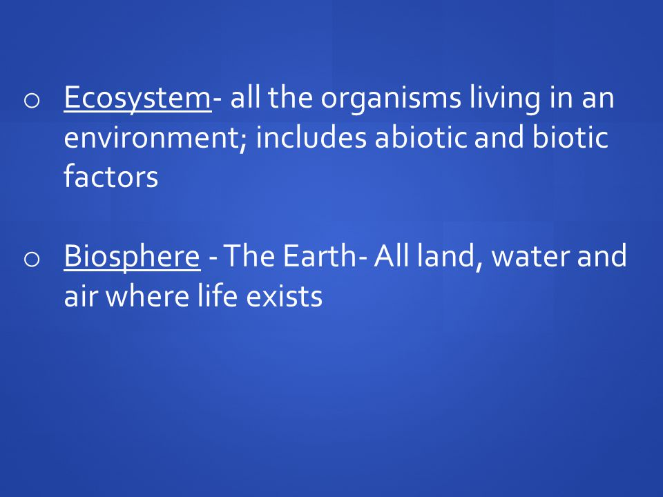 o Ecosystem- all the organisms living in an environment; includes abiotic and biotic factors o Biosphere - The Earth- All land, water and air where life exists