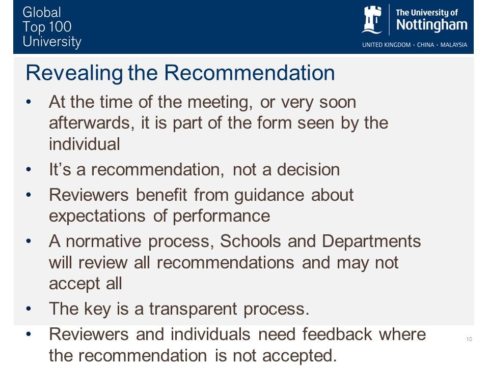 10 Revealing the Recommendation At the time of the meeting, or very soon afterwards, it is part of the form seen by the individual It's a recommendation, not a decision Reviewers benefit from guidance about expectations of performance A normative process, Schools and Departments will review all recommendations and may not accept all The key is a transparent process.