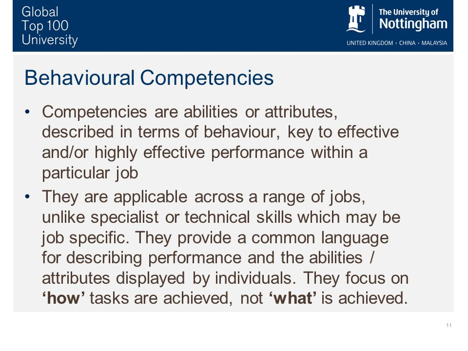 11 Behavioural Competencies Competencies are abilities or attributes, described in terms of behaviour, key to effective and/or highly effective performance within a particular job They are applicable across a range of jobs, unlike specialist or technical skills which may be job specific.