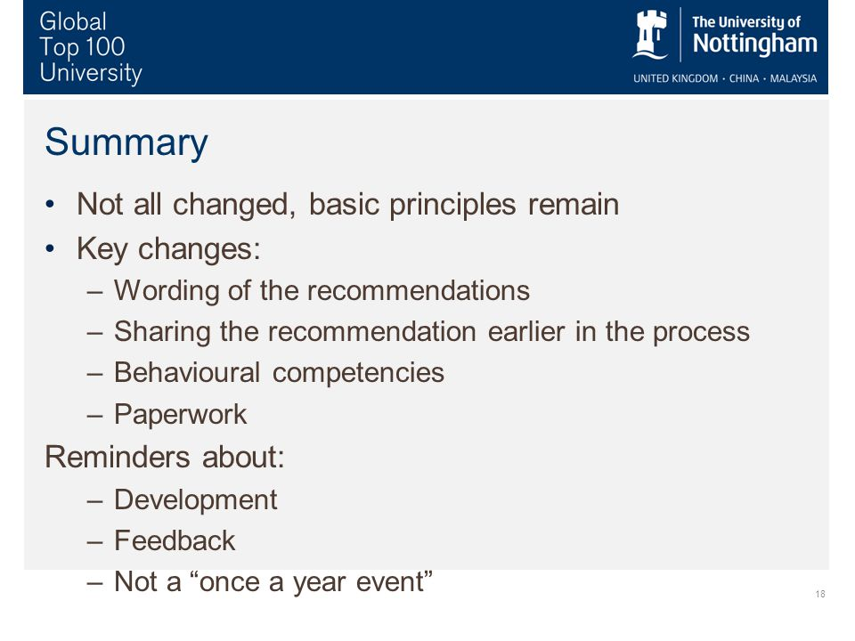 18 Summary Not all changed, basic principles remain Key changes: –Wording of the recommendations –Sharing the recommendation earlier in the process –Behavioural competencies –Paperwork Reminders about: –Development –Feedback –Not a once a year event