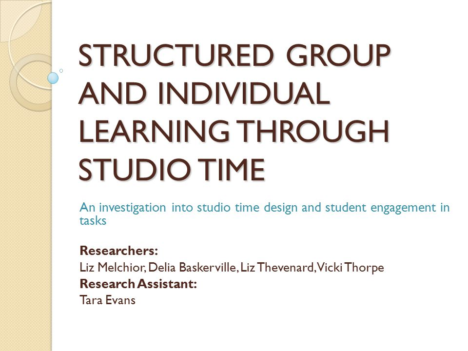 STRUCTURED GROUP AND INDIVIDUAL LEARNING THROUGH STUDIO TIME An investigation into studio time design and student engagement in tasks Researchers: Liz Melchior, Delia Baskerville, Liz Thevenard, Vicki Thorpe Research Assistant: Tara Evans